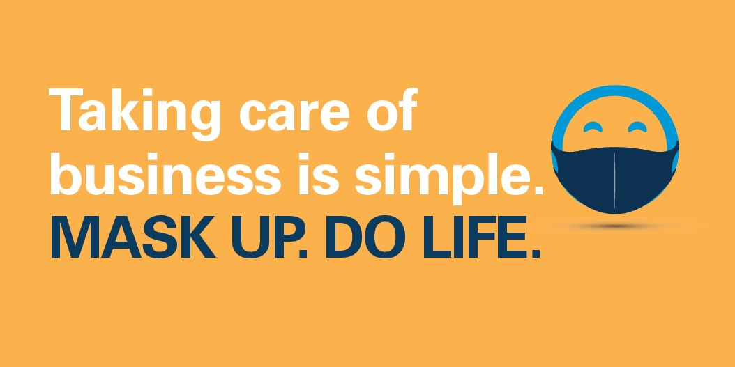 Taking care of business is simple. Mask Up. Do Life.