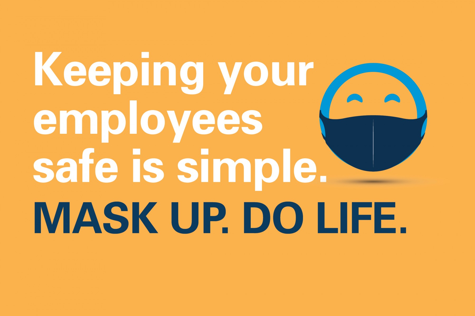 Keeping your employees safe is simple.  Mask Up. Do Life.